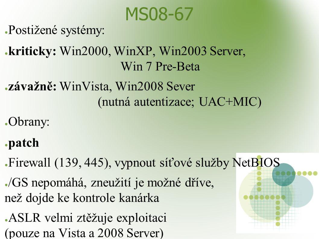 MS08-67 ● Postižené systémy: ● kriticky: Win2000, WinXP, Win2003 Server, Win 7 Pre-Beta ● závažně: WinVista, Win2008 Sever (nutná autentizace; UAC+MIC) ● Obrany: ● patch ● Firewall (139, 445), vypnout síťové služby NetBIOS ● /GS nepomáhá, zneužití je možné dříve, než dojde ke kontrole kanárka ● ASLR velmi ztěžuje exploitaci (pouze na Vista a 2008 Server)