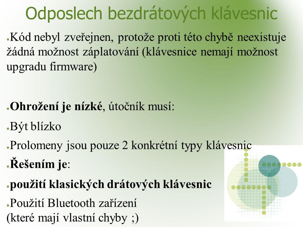 Odposlech bezdrátových klávesnic ● Kód nebyl zveřejnen, protože proti této chybě neexistuje žádná možnost záplatování (klávesnice nemají možnost upgradu firmware) ● Ohrožení je nízké, útočník musí: ● Být blízko ● Prolomeny jsou pouze 2 konkrétní typy klávesnic ● Řešením je: ● použití klasických drátových klávesnic ● Použití Bluetooth zařízení (které mají vlastní chyby ;)