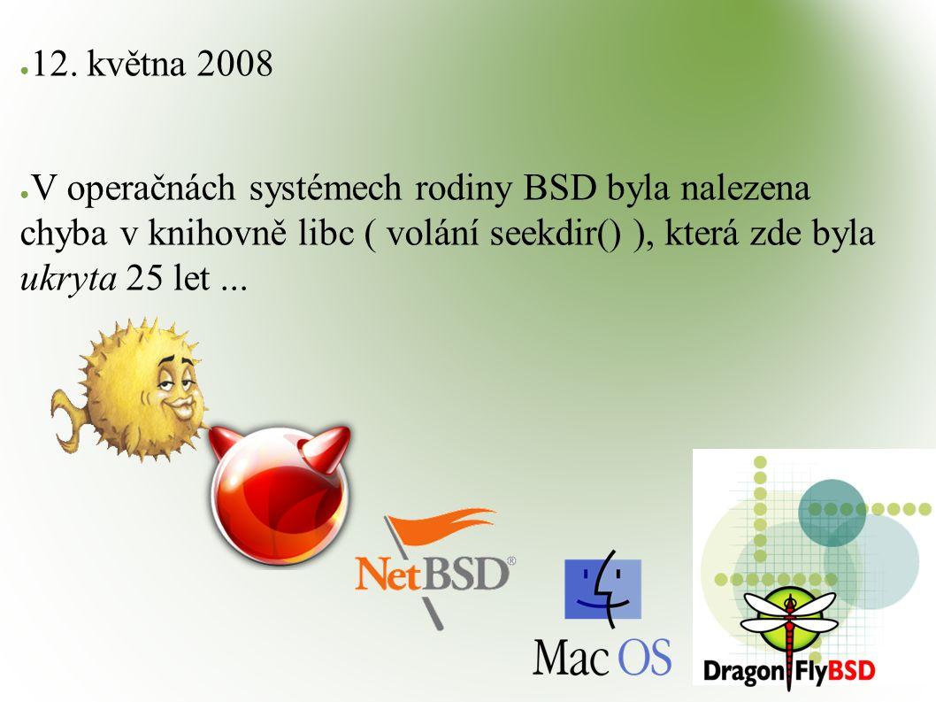 ● 12. května 2008 ● V operačnách systémech rodiny BSD byla nalezena chyba v knihovně libc ( volání seekdir() ), která zde byla ukryta 25 let...