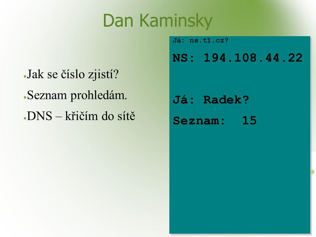 Dan Kaminsky ● Jak se číslo zjistí? ● Seznam prohledám. ● DNS – křičím do sítě Já: ns.t1.cz? NS: 194.108.44.22 Já: Radek? Seznam: 15 Já: ns.t1.cz? NS: