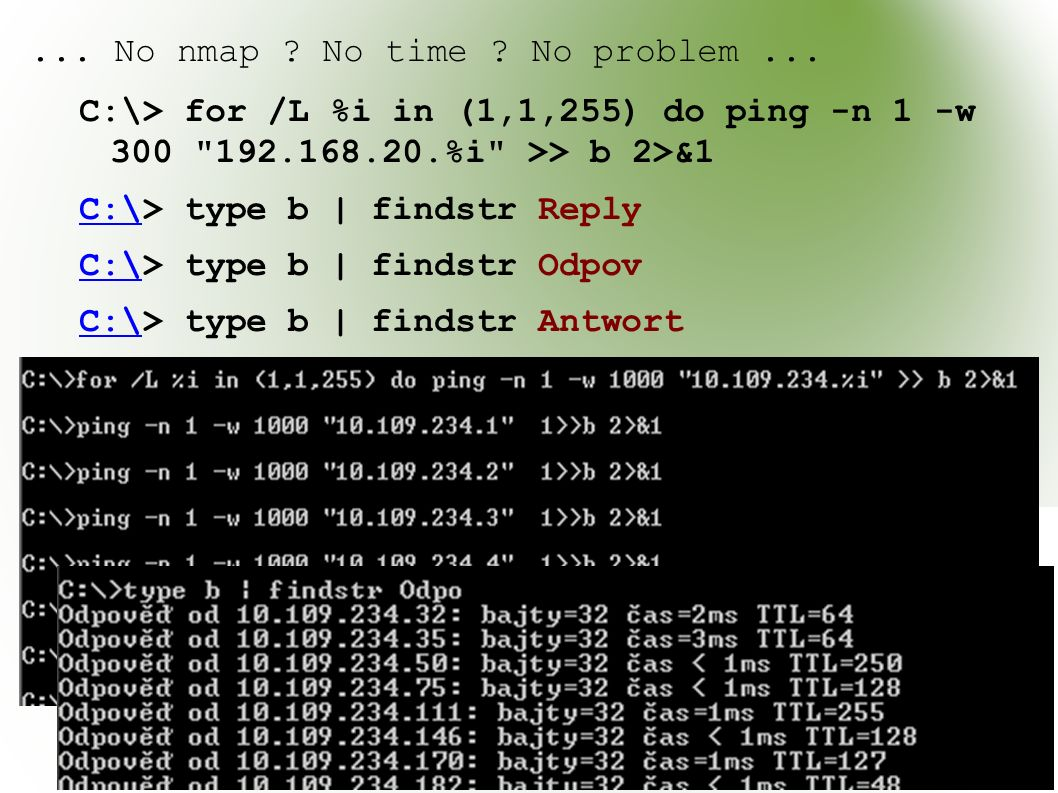 ... No nmap ? No time ? No problem... C:\> for /L %i in (1,1,255) do ping -n 1 -w 300