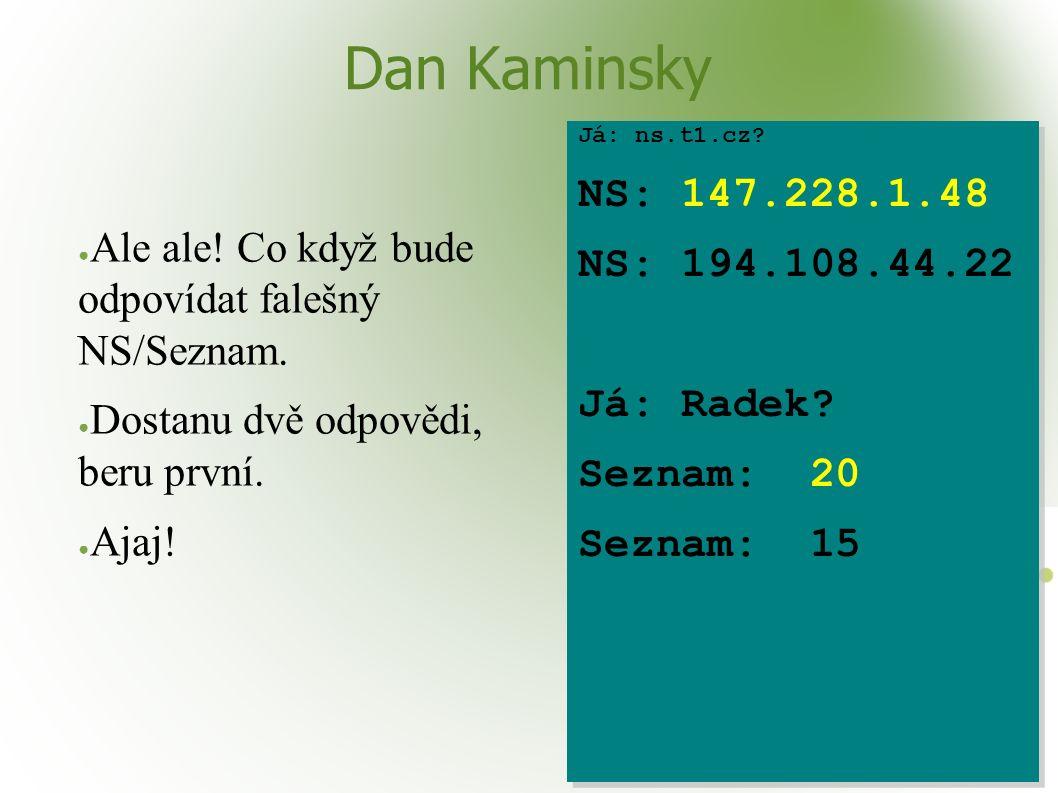 Dan Kaminsky ● Ale ale! Co když bude odpovídat falešný NS/Seznam. ● Dostanu dvě odpovědi, beru první. ● Ajaj! Já: ns.t1.cz? NS: 147.228.1.48 NS: 194.1