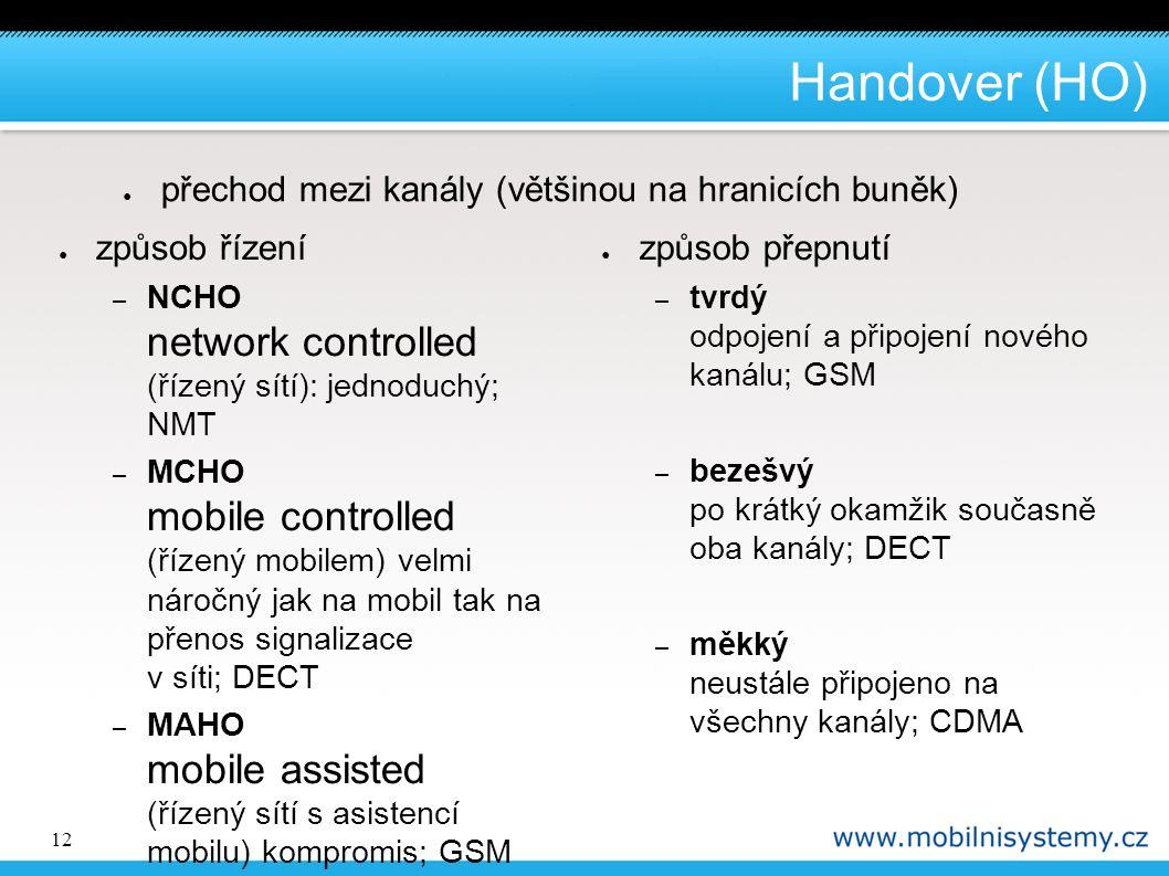 12 Handover (HO) ● způsob řízení – NCHO network controlled (řízený sítí): jednoduchý; NMT – MCHO mobile controlled (řízený mobilem) velmi náročný jak na mobil tak na přenos signalizace v síti; DECT – MAHO mobile assisted (řízený sítí s asistencí mobilu) kompromis; GSM ● způsob přepnutí – tvrdý odpojení a připojení nového kanálu; GSM – bezešvý po krátký okamžik současně oba kanály; DECT – měkký neustále připojeno na všechny kanály; CDMA ● přechod mezi kanály (většinou na hranicích buněk)