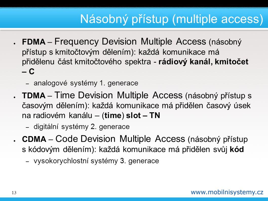 13 Násobný přístup (multiple access) ● FDMA – Frequency Devision Multiple Access (násobný přístup s kmitočtovým dělením): každá komunikace má přidělenu část kmitočtového spektra - rádiový kanál, kmitočet – C – analogové systémy 1.