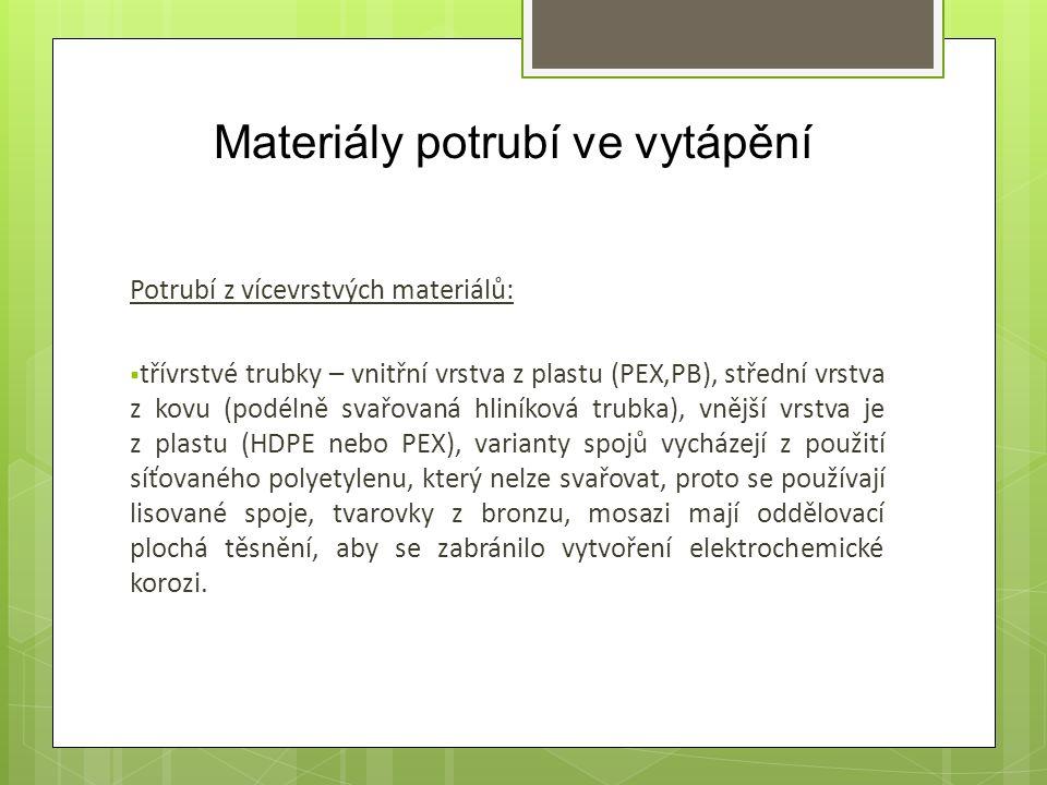 Materiály potrubí ve vytápění Potrubí z vícevrstvých materiálů:  třívrstvé trubky – vnitřní vrstva z plastu (PEX,PB), střední vrstva z kovu (podélně svařovaná hliníková trubka), vnější vrstva je z plastu (HDPE nebo PEX), varianty spojů vycházejí z použití síťovaného polyetylenu, který nelze svařovat, proto se používají lisované spoje, tvarovky z bronzu, mosazi mají oddělovací plochá těsnění, aby se zabránilo vytvoření elektrochemické korozi.