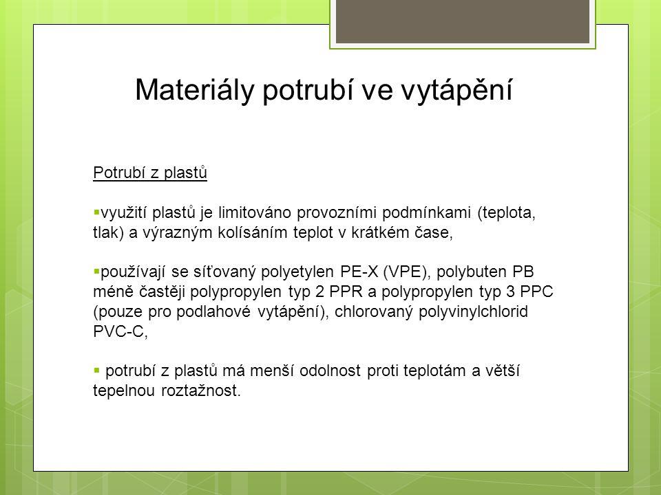 Materiály potrubí ve vytápění Potrubí z plastů  využití plastů je limitováno provozními podmínkami (teplota, tlak) a výrazným kolísáním teplot v krátkém čase,  používají se síťovaný polyetylen PE-X (VPE), polybuten PB méně častěji polypropylen typ 2 PPR a polypropylen typ 3 PPC (pouze pro podlahové vytápění), chlorovaný polyvinylchlorid PVC-C,  potrubí z plastů má menší odolnost proti teplotám a větší tepelnou roztažnost.