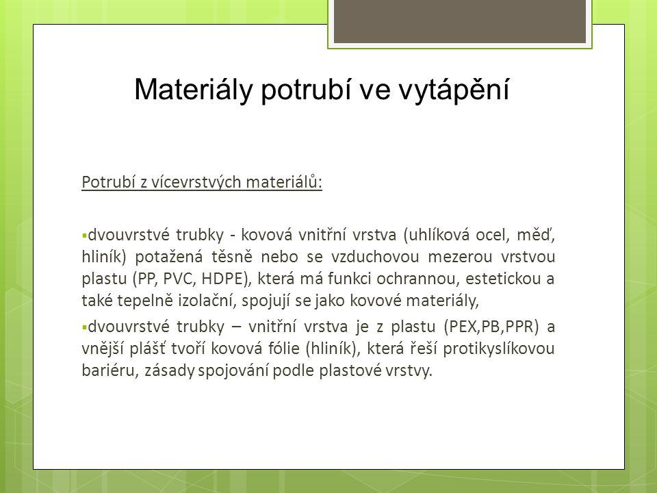 Materiály potrubí ve vytápění Potrubí z vícevrstvých materiálů:  dvouvrstvé trubky - kovová vnitřní vrstva (uhlíková ocel, měď, hliník) potažená těsně nebo se vzduchovou mezerou vrstvou plastu (PP, PVC, HDPE), která má funkci ochrannou, estetickou a také tepelně izolační, spojují se jako kovové materiály,  dvouvrstvé trubky – vnitřní vrstva je z plastu (PEX,PB,PPR) a vnější plášť tvoří kovová fólie (hliník), která řeší protikyslíkovou bariéru, zásady spojování podle plastové vrstvy.