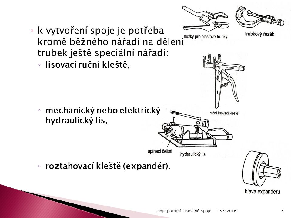 ◦ k vytvoření spoje je potřeba kromě běžného nářadí na dělení trubek ještě speciální nářadí: ◦ lisovací ruční kleště, ◦ mechanický nebo elektrický hyd