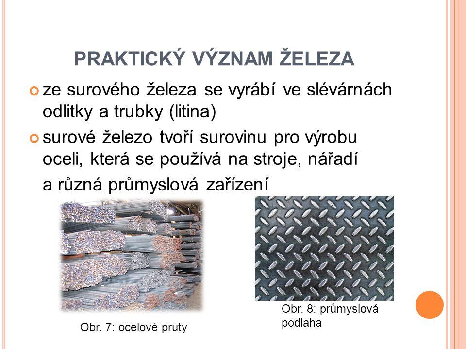 PRAKTICKÝ VÝZNAM ŽELEZA ze surového železa se vyrábí ve slévárnách odlitky a trubky (litina) surové železo tvoří surovinu pro výrobu oceli, která se používá na stroje, nářadí a různá průmyslová zařízení Obr.