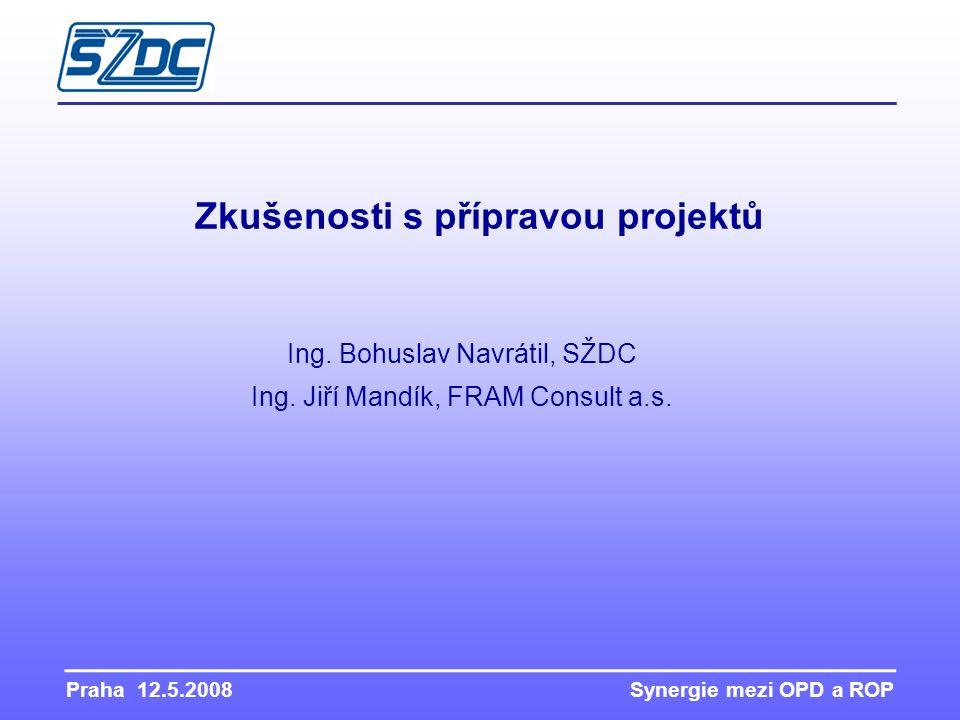 Praha 12.5.2008 Synergie mezi OPD a ROP Zkušenosti s přípravou projektů Ing. Bohuslav Navrátil, SŽDC Ing. Jiří Mandík, FRAM Consult a.s.