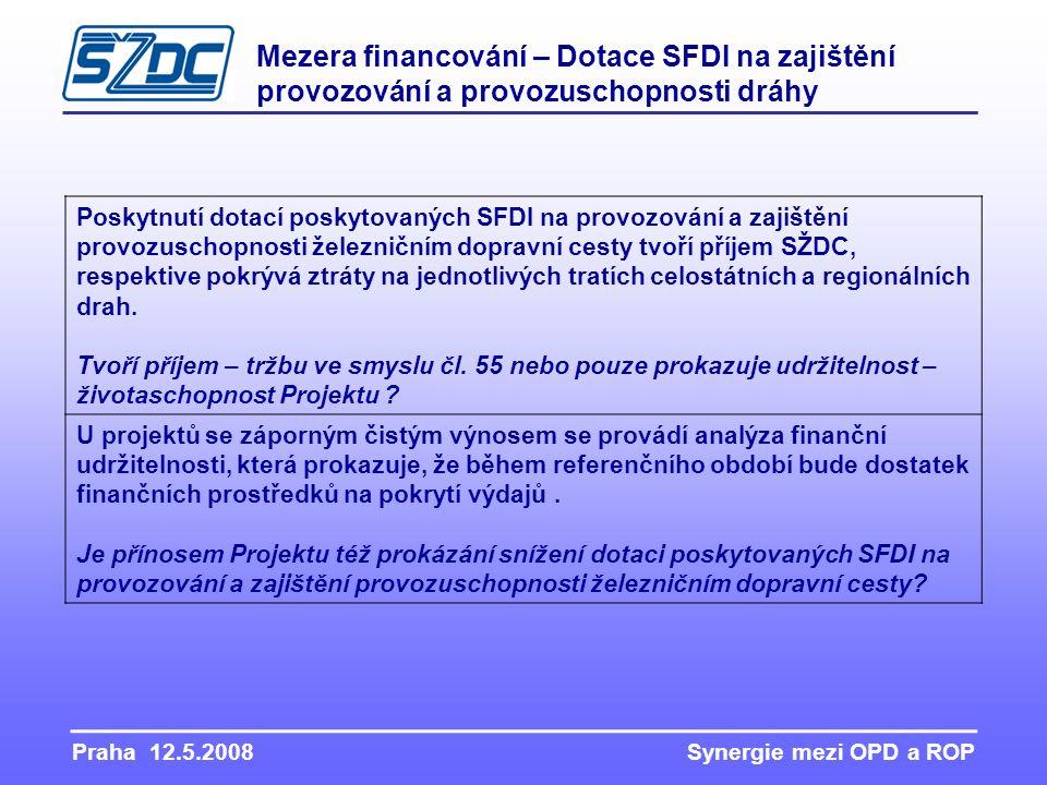 Praha 12.5.2008 Synergie mezi OPD a ROP Mezera financování – Dotace SFDI na zajištění provozování a provozuschopnosti dráhy Poskytnutí dotací poskytovaných SFDI na provozování a zajištění provozuschopnosti železničním dopravní cesty tvoří příjem SŽDC, respektive pokrývá ztráty na jednotlivých tratích celostátních a regionálních drah.