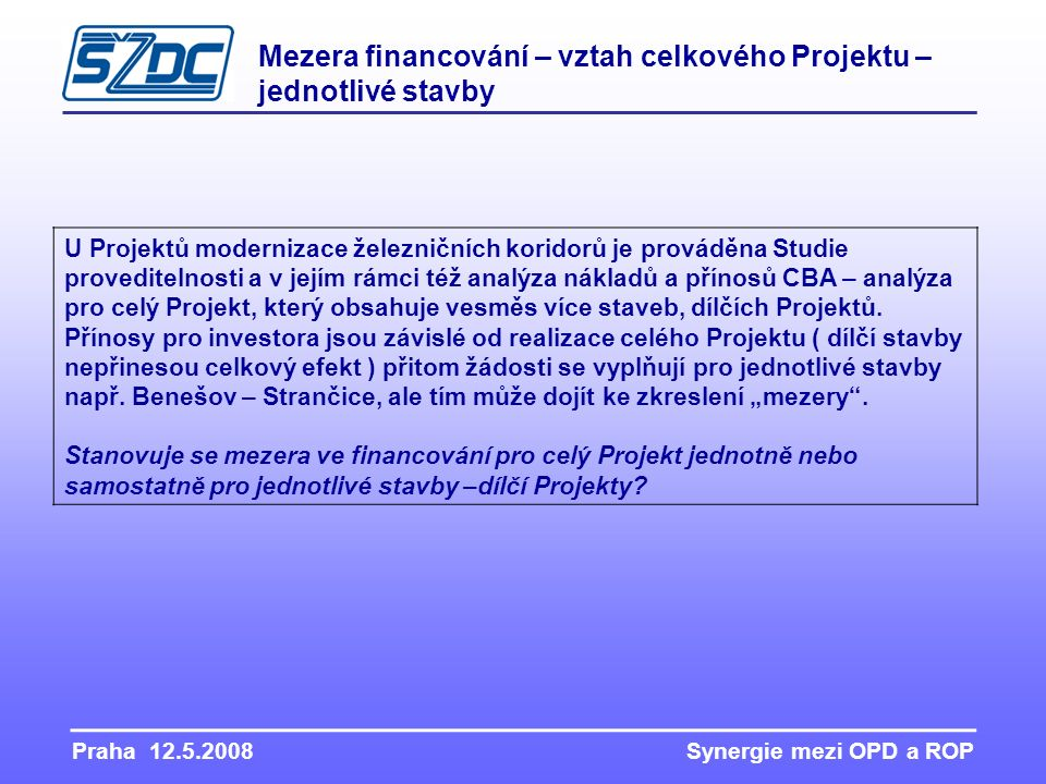 Praha 12.5.2008 Synergie mezi OPD a ROP Mezera financování – vztah celkového Projektu – jednotlivé stavby U Projektů modernizace železničních koridorů je prováděna Studie proveditelnosti a v jejím rámci též analýza nákladů a přínosů CBA – analýza pro celý Projekt, který obsahuje vesměs více staveb, dílčích Projektů.