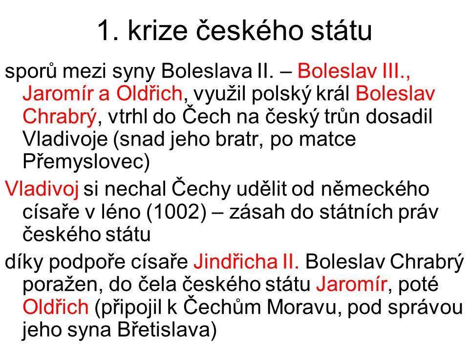 1. krize českého státu sporů mezi syny Boleslava II. – Boleslav III., Jaromír a Oldřich, využil polský král Boleslav Chrabrý, vtrhl do Čech na český t