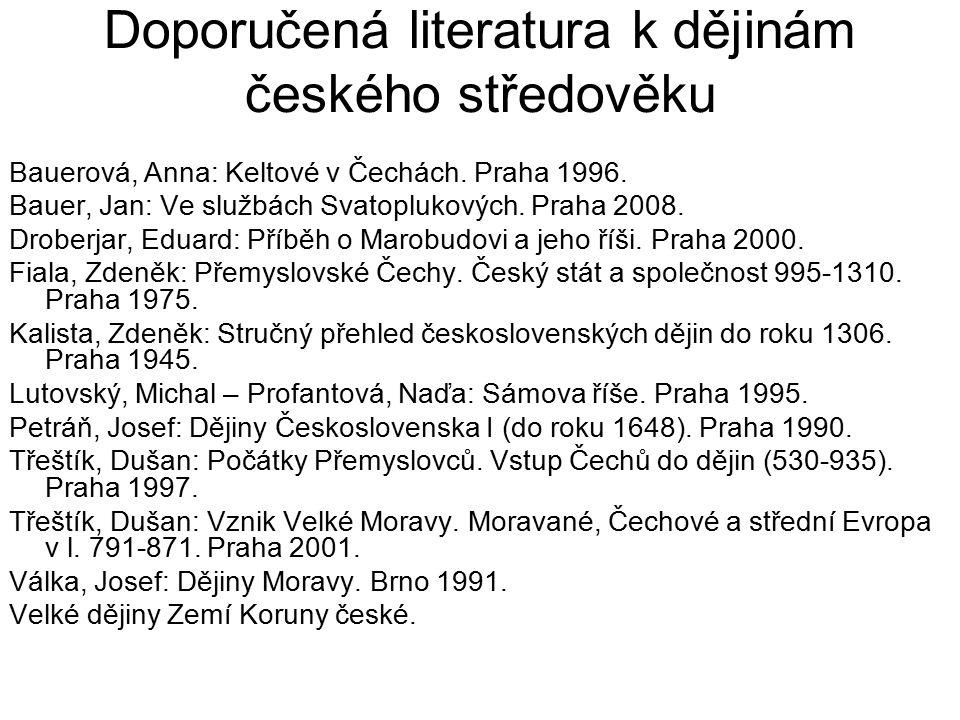 Doporučená literatura k dějinám českého středověku Bauerová, Anna: Keltové v Čechách. Praha 1996. Bauer, Jan: Ve službách Svatoplukových. Praha 2008.