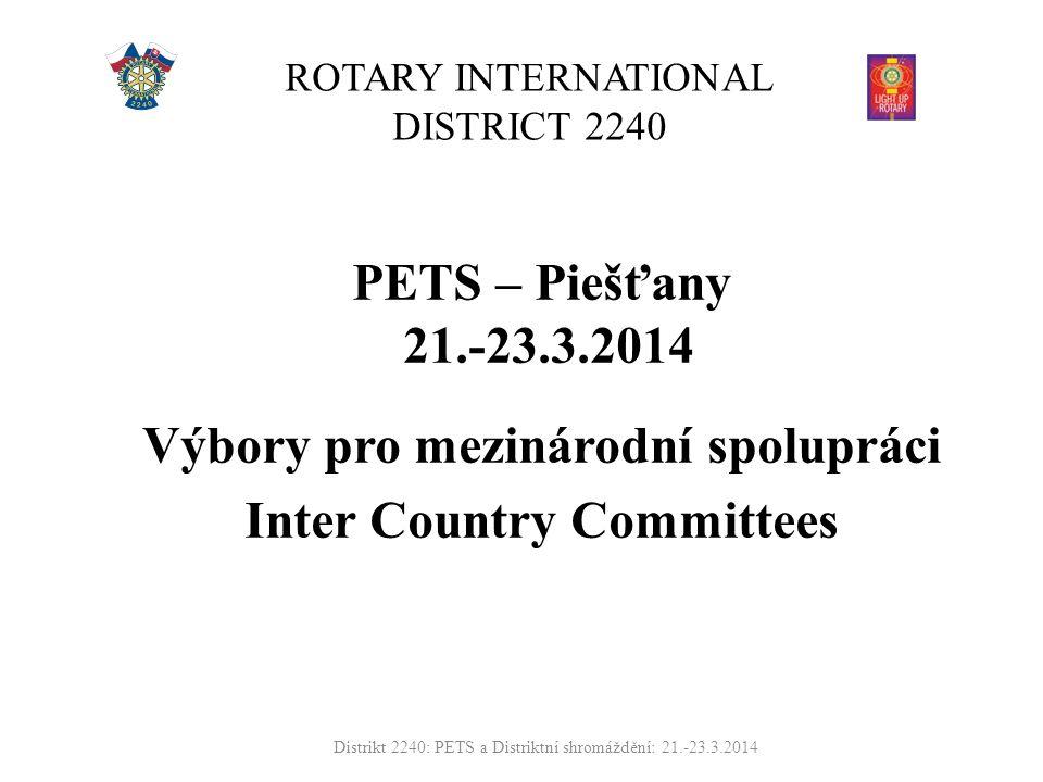 ROTARY INTERNATIONAL DISTRICT 2240 PETS – Piešťany 21.-23.3.2014 Výbory pro mezinárodní spolupráci Inter Country Committees Distrikt 2240: PETS a Distriktní shromáždění: 21.-23.3.2014