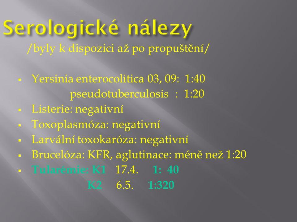 /byly k dispozici až po propuštění/  Yersinia enterocolitica 03, 09: 1:40 pseudotuberculosis : 1:20  Listerie: negativní  Toxoplasmóza: negativní  Larvální toxokaróza: negativní  Brucelóza: KFR, aglutinace: méně než 1:20  Tularémie: K1 17.4.