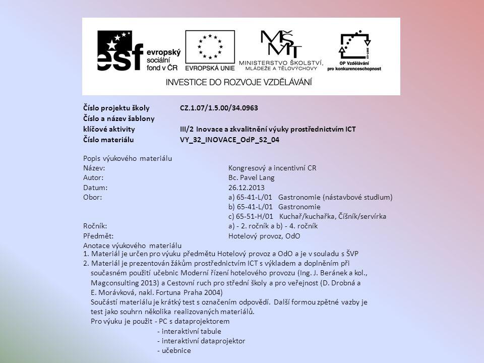 Číslo projektu školy CZ.1.07/1.5.00/34.0963 Číslo a název šablony klíčové aktivity III/2 Inovace a zkvalitnění výuky prostřednictvím ICT Číslo materiáluVY_32_INOVACE_OdP_S2_04 Popis výukového materiálu Název:Kongresový a incentivní CR Autor:Bc.
