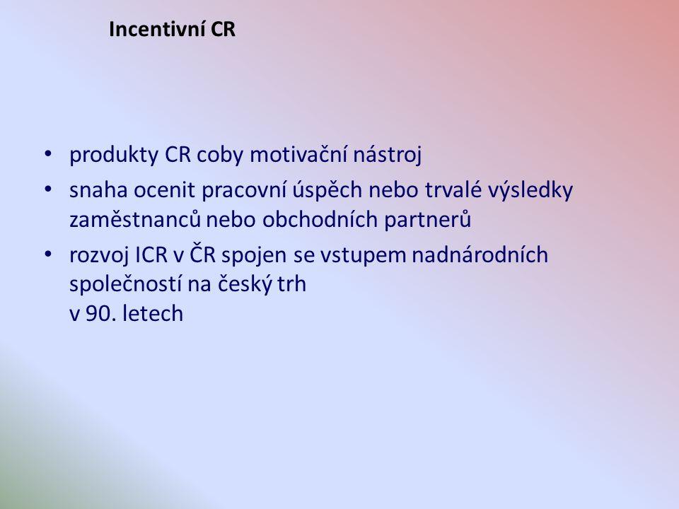 Incentivní CR produkty CR coby motivační nástroj snaha ocenit pracovní úspěch nebo trvalé výsledky zaměstnanců nebo obchodních partnerů rozvoj ICR v ČR spojen se vstupem nadnárodních společností na český trh v 90.