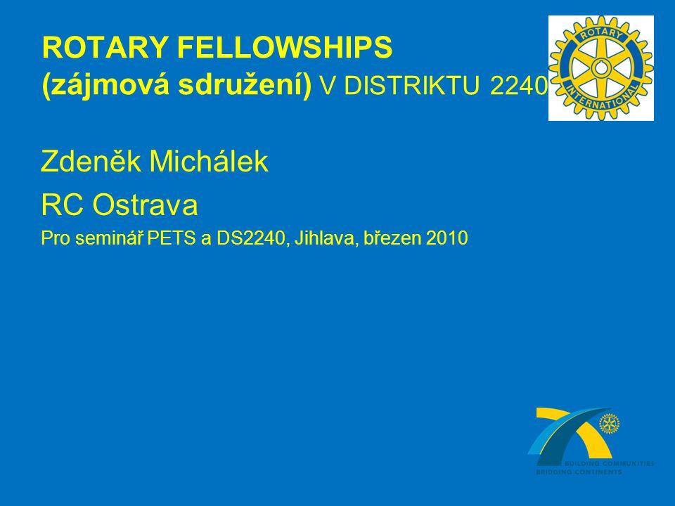 ROTARY FELLOWSHIPS (zájmová sdružení) V DISTRIKTU 2240 Zdeněk Michálek RC Ostrava Pro seminář PETS a DS2240, Jihlava, březen 2010