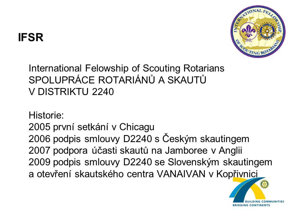 IFSR International Felowship of Scouting Rotarians SPOLUPRÁCE ROTARIÁNŮ A SKAUTŮ V DISTRIKTU 2240 Historie: 2005 první setkání v Chicagu 2006 podpis smlouvy D2240 s Českým skautingem 2007 podpora účasti skautů na Jamboree v Anglii 2009 podpis smlouvy D2240 se Slovenským skautingem a otevření skautského centra VANAIVAN v Kopřivnici