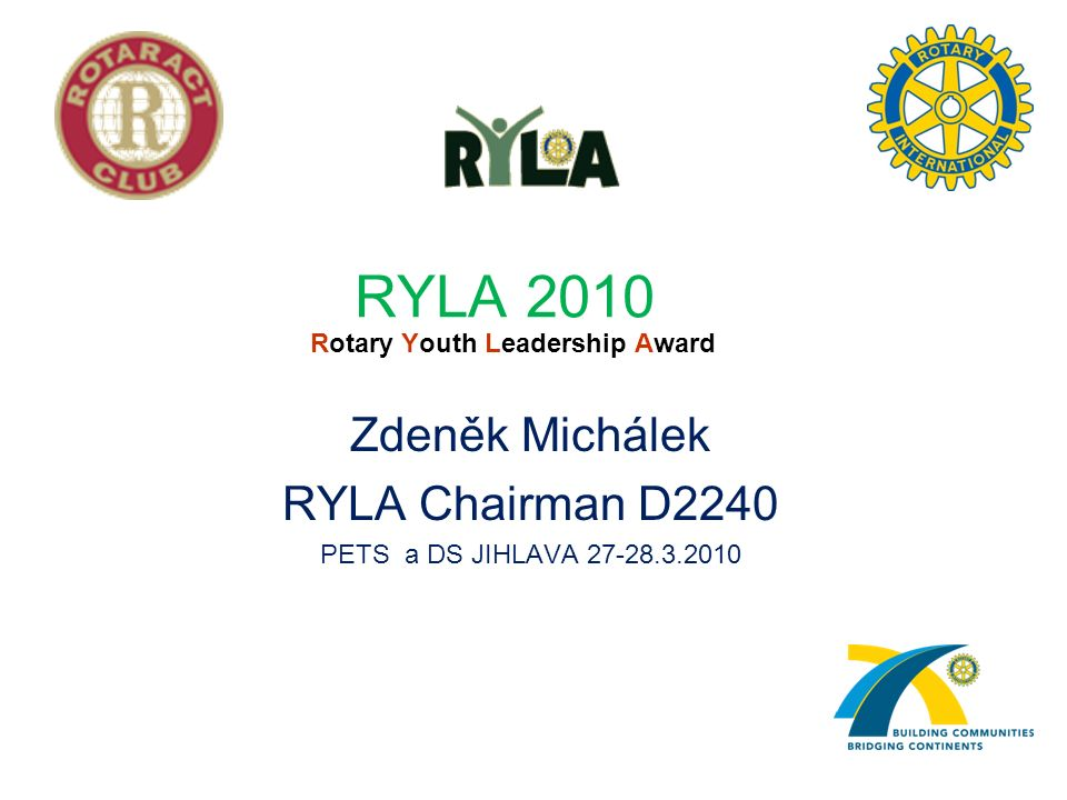 RYLA 2010 Rotary Youth Leadership Award Zdeněk Michálek RYLA Chairman D2240 PETS a DS JIHLAVA 27-28.3.2010