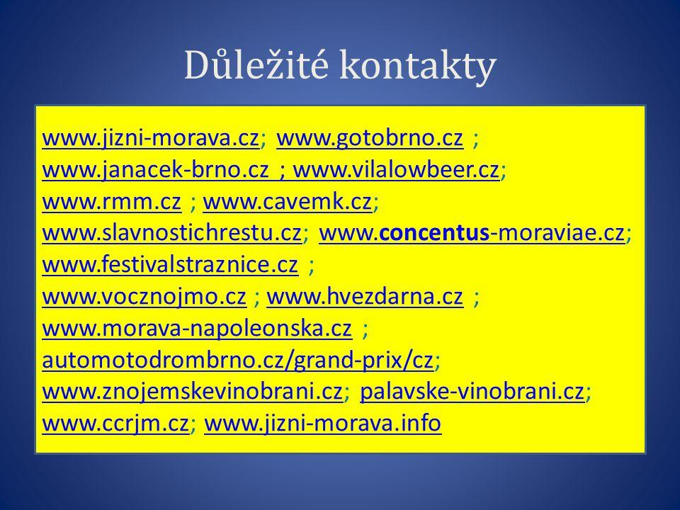 Důležité kontakty www.jizni-morava.czwww.jizni-morava.cz; www.gotobrno.cz ;www.gotobrno.cz www.janacek-brno.cz ; www.vilalowbeer.czwww.janacek-brno.cz ; www.vilalowbeer.cz; www.rmm.czwww.rmm.cz ; www.cavemk.cz; www.slavnostichrestu.cz; www.concentus-moraviae.cz; www.festivalstraznice.cz ;www.cavemk.cz www.slavnostichrestu.czwww.concentus-moraviae.cz www.festivalstraznice.cz www.vocznojmo.czwww.vocznojmo.cz ; www.hvezdarna.cz ;www.hvezdarna.cz www.morava-napoleonska.czwww.morava-napoleonska.cz ; automotodrombrno.cz/grand-prix/cz; www.znojemskevinobrani.cz; palavske-vinobrani.cz; automotodrombrno.cz/grand-prix/cz www.znojemskevinobrani.czpalavske-vinobrani.cz www.ccrjm.czwww.ccrjm.cz; www.jizni-morava.infowww.jizni-morava.info