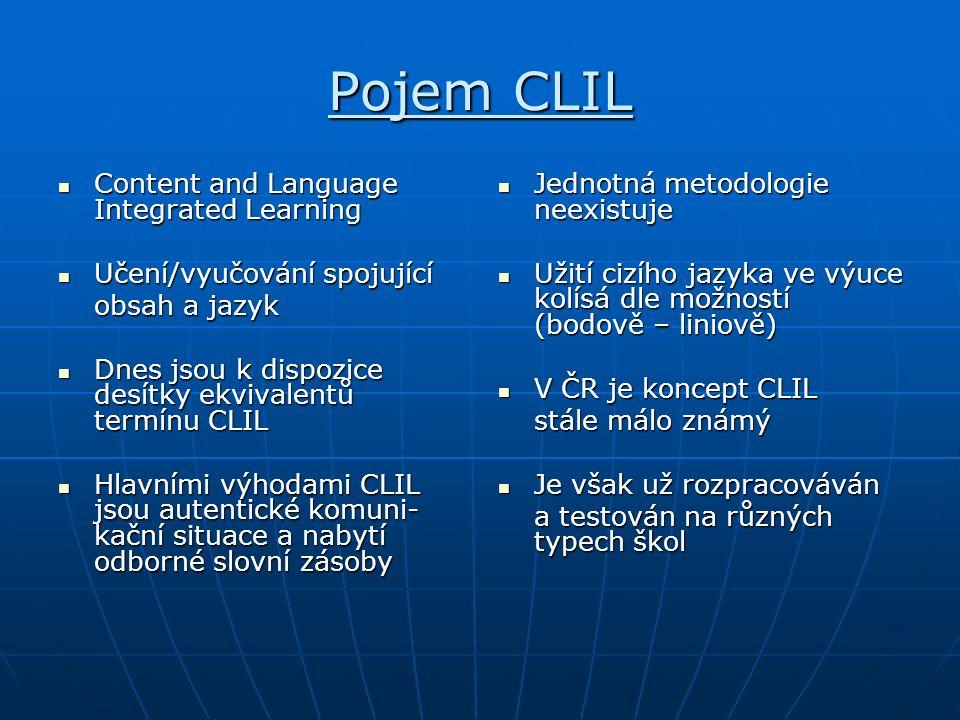 Pojem CLIL Content and Language Integrated Learning Content and Language Integrated Learning Učení/vyučování spojující Učení/vyučování spojující obsah a jazyk Dnes jsou k dispozice desítky ekvivalentů termínu CLIL Dnes jsou k dispozice desítky ekvivalentů termínu CLIL Hlavními výhodami CLIL jsou autentické komuni- kační situace a nabytí odborné slovní zásoby Hlavními výhodami CLIL jsou autentické komuni- kační situace a nabytí odborné slovní zásoby Jednotná metodologie neexistuje Jednotná metodologie neexistuje Užití cizího jazyka ve výuce kolísá dle možností (bodově – liniově) Užití cizího jazyka ve výuce kolísá dle možností (bodově – liniově) V ČR je koncept CLIL V ČR je koncept CLIL stále málo známý Je však už rozpracováván Je však už rozpracováván a testován na různých typech škol
