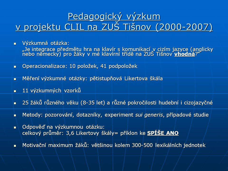 """Pedagogický výzkum v projektu CLIL na ZUŠ Tišnov (2000-2007) Výzkumná otázka: Výzkumná otázka: """"Je integrace předmětu hra na klavír s komunikací v cizím jazyce (anglicky nebo německy) pro žáky v mé klavírní třídě na ZUŠ Tišnov vhodná? Operacionalizace: 10 položek, 41 podpoložek Operacionalizace: 10 položek, 41 podpoložek Měření výzkumné otázky: pětistupňová Likertova škála Měření výzkumné otázky: pětistupňová Likertova škála 11 výzkumných vzorků 11 výzkumných vzorků 25 žáků různého věku (8-35 let) a různé pokročilosti hudební i cizojazyčné 25 žáků různého věku (8-35 let) a různé pokročilosti hudební i cizojazyčné Metody: pozorování, dotazníky, experiment sui generis, případové studie Metody: pozorování, dotazníky, experiment sui generis, případové studie Odpověď na výzkumnou otázku: Odpověď na výzkumnou otázku: celkový průměr: 3,6 Likertovy škály= příklon ke SPÍŠE ANO Motivační maximum žáků: většinou kolem 300-500 lexikálních jednotek Motivační maximum žáků: většinou kolem 300-500 lexikálních jednotek"""