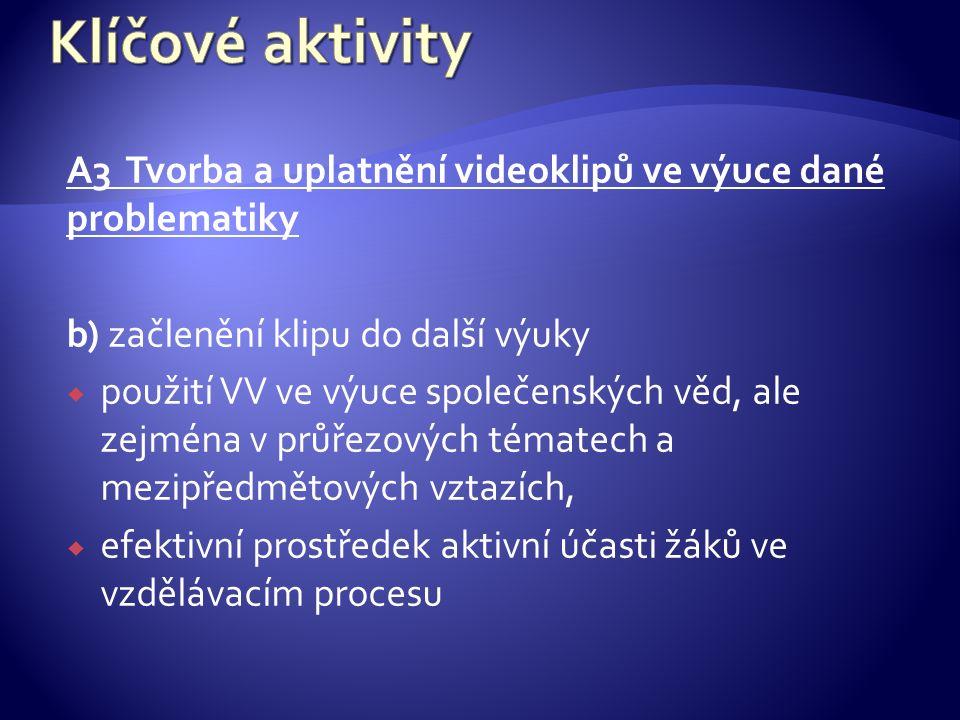 A3 Tvorba a uplatnění videoklipů ve výuce dané problematiky b) začlenění klipu do další výuky  použití VV ve výuce společenských věd, ale zejména v průřezových tématech a mezipředmětových vztazích,  efektivní prostředek aktivní účasti žáků ve vzdělávacím procesu