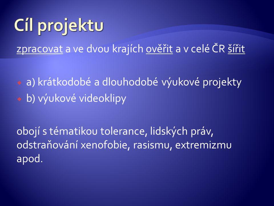 zpracovat a ve dvou krajích ověřit a v celé ČR šířit  a) krátkodobé a dlouhodobé výukové projekty  b) výukové videoklipy obojí s tématikou tolerance, lidských práv, odstraňování xenofobie, rasismu, extremizmu apod.