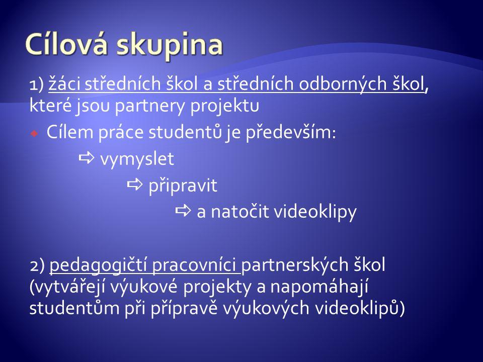 1) žáci středních škol a středních odborných škol, které jsou partnery projektu  Cílem práce studentů je především:  vymyslet  připravit  a natočit videoklipy 2) pedagogičtí pracovníci partnerských škol (vytvářejí výukové projekty a napomáhají studentům při přípravě výukových videoklipů)