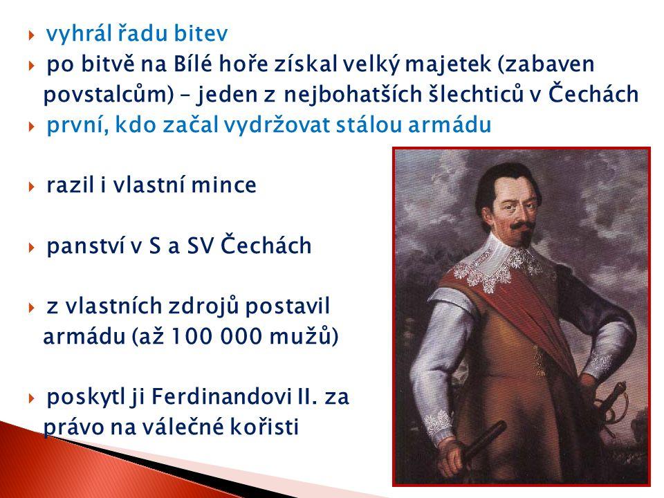  vyhrál řadu bitev  po bitvě na Bílé hoře získal velký majetek (zabaven povstalcům) – jeden z nejbohatších šlechticů v Čechách  první, kdo začal vy