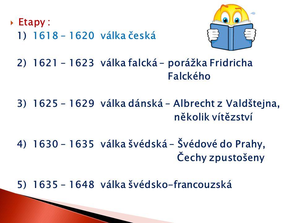  Etapy : 1) 1618 – 1620 válka česká 2) 1621 – 1623 válka falcká – porážka Fridricha Falckého 3) 1625 – 1629 válka dánská – Albrecht z Valdštejna, něk