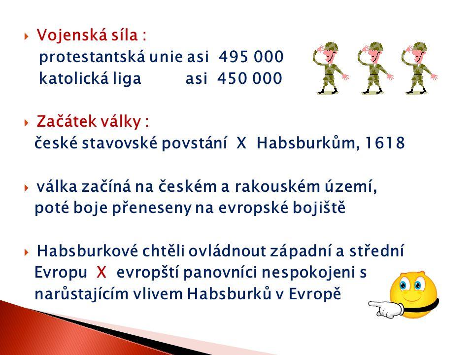  Vojenská síla : protestantská unie asi 495 000 katolická liga asi 450 000  Začátek války : české stavovské povstání X Habsburkům, 1618  válka začí