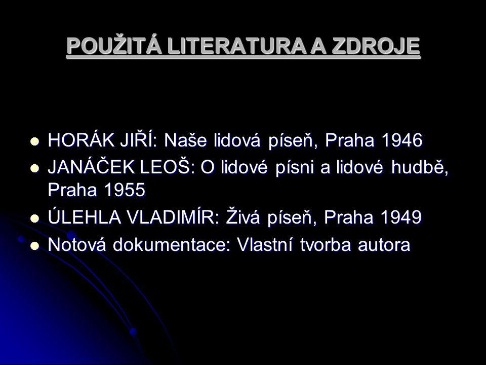 POUŽITÁ LITERATURA A ZDROJE HORÁK JIŘÍ: Naše lidová píseň, Praha 1946 HORÁK JIŘÍ: Naše lidová píseň, Praha 1946 JANÁČEK LEOŠ: O lidové písni a lidové