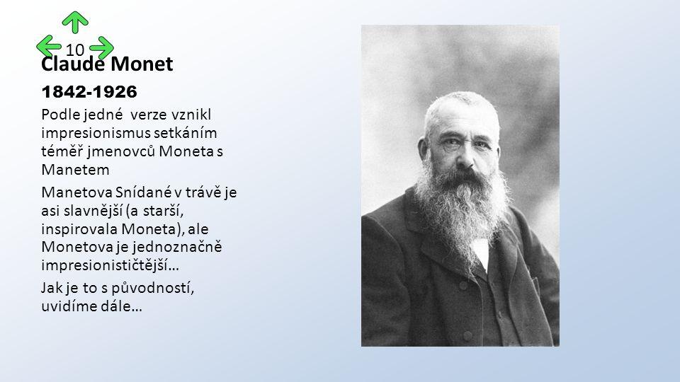 Claude Monet 1842-1926 Podle jedné verze vznikl impresionismus setkáním téměř jmenovců Moneta s Manetem Manetova Snídané v trávě je asi slavnější (a starší, inspirovala Moneta), ale Monetova je jednoznačně impresionističtější… Jak je to s původností, uvidíme dále… 10