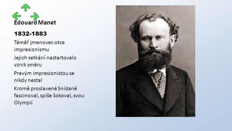 Edouard Manet 1832-1883 Téměř jmenovec otce impresionismu Jejich setkání nastartovalo vznik směru Pravým impresionistou se nikdy nestal Kromě proslavené Snídaně fascinoval, spíše šokoval, svou Olympií