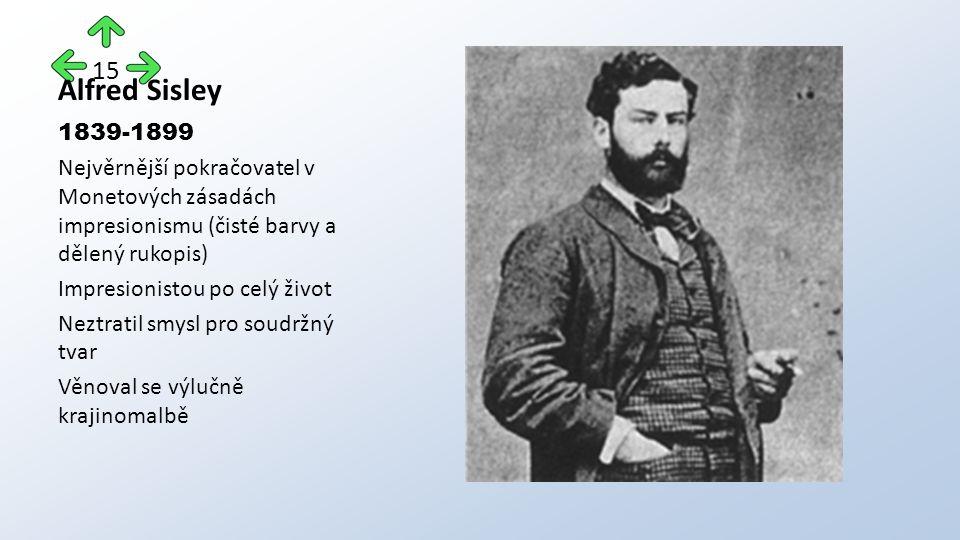 Alfred Sisley 1839-1899 Nejvěrnější pokračovatel v Monetových zásadách impresionismu (čisté barvy a dělený rukopis) Impresionistou po celý život Neztratil smysl pro soudržný tvar Věnoval se výlučně krajinomalbě 15