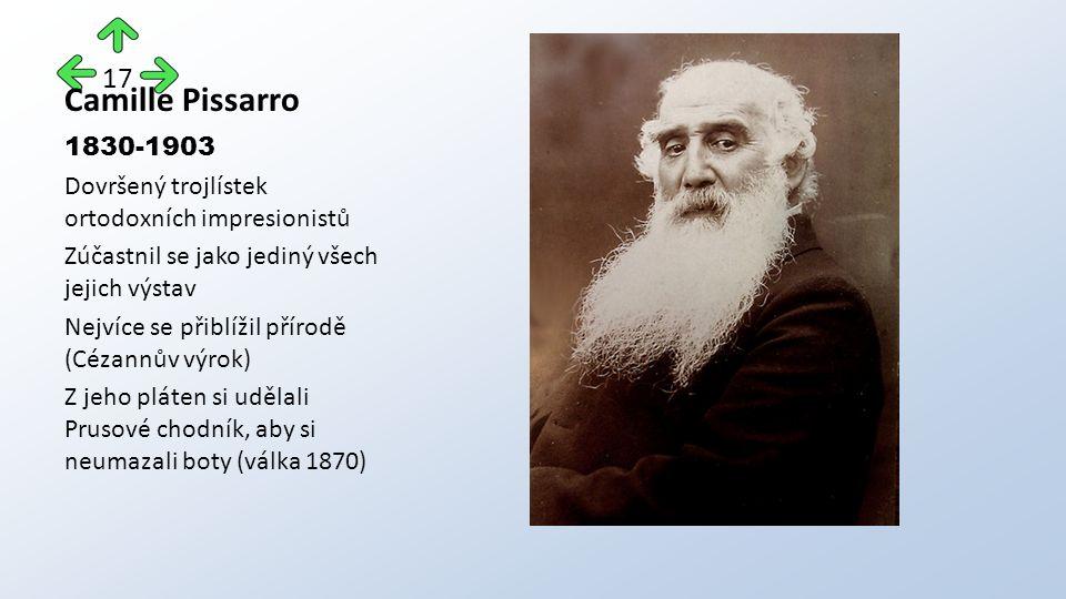 Camille Pissarro 1830-1903 Dovršený trojlístek ortodoxních impresionistů Zúčastnil se jako jediný všech jejich výstav Nejvíce se přiblížil přírodě (Cézannův výrok) Z jeho pláten si udělali Prusové chodník, aby si neumazali boty (válka 1870) 17