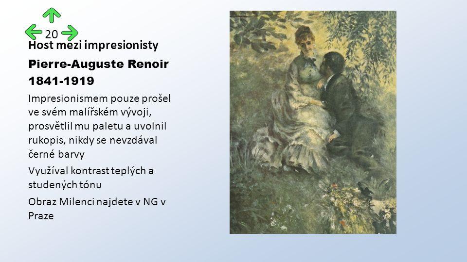 Host mezi impresionisty Pierre-Auguste Renoir 1841-1919 Impresionismem pouze prošel ve svém malířském vývoji, prosvětlil mu paletu a uvolnil rukopis, nikdy se nevzdával černé barvy Využíval kontrast teplých a studených tónu Obraz Milenci najdete v NG v Praze 20