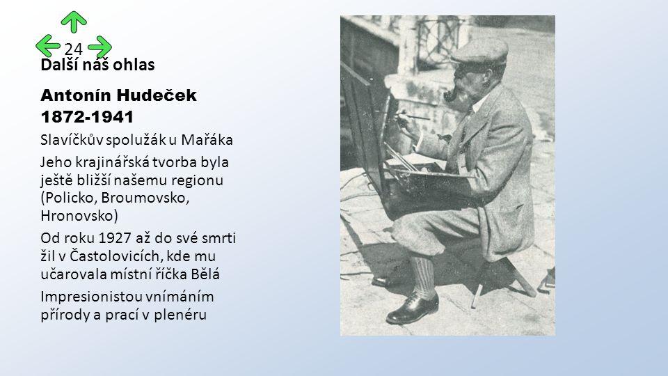Další náš ohlas Antonín Hudeček 1872-1941 Slavíčkův spolužák u Mařáka Jeho krajinářská tvorba byla ještě bližší našemu regionu (Policko, Broumovsko, Hronovsko) Od roku 1927 až do své smrti žil v Častolovicích, kde mu učarovala místní říčka Bělá Impresionistou vnímáním přírody a prací v plenéru 24