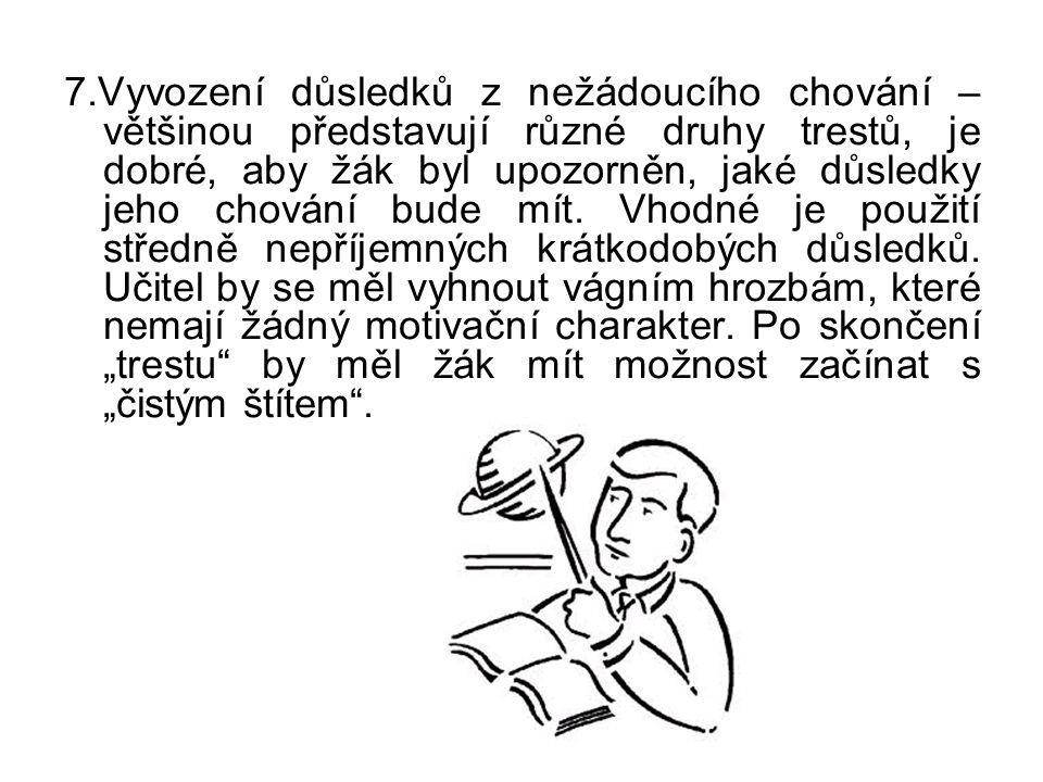 7.Vyvození důsledků z nežádoucího chování – většinou představují různé druhy trestů, je dobré, aby žák byl upozorněn, jaké důsledky jeho chování bude mít.