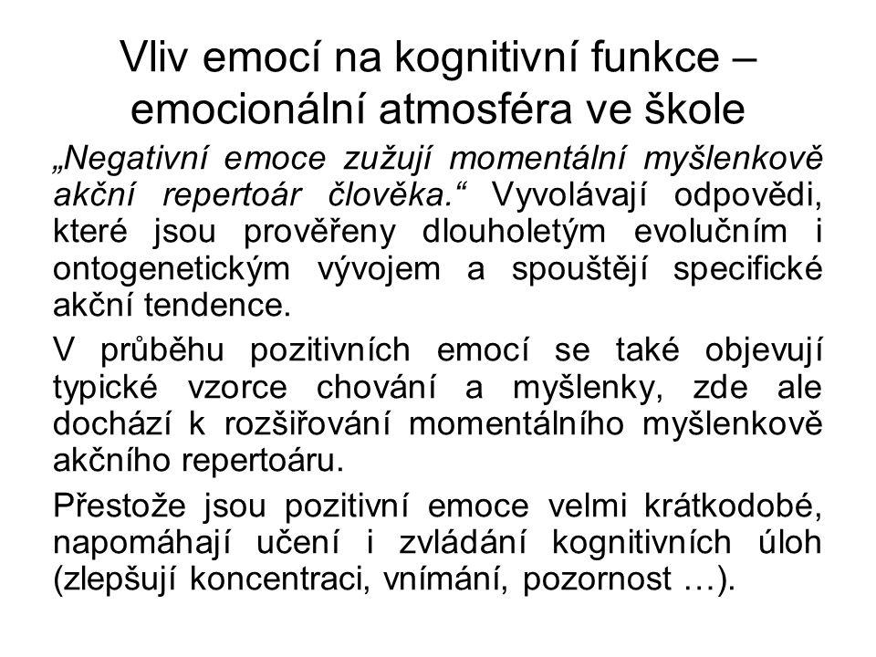 """Vliv emocí na kognitivní funkce – emocionální atmosféra ve škole """"Negativní emoce zužují momentální myšlenkově akční repertoár člověka. Vyvolávají odpovědi, které jsou prověřeny dlouholetým evolučním i ontogenetickým vývojem a spouštějí specifické akční tendence."""