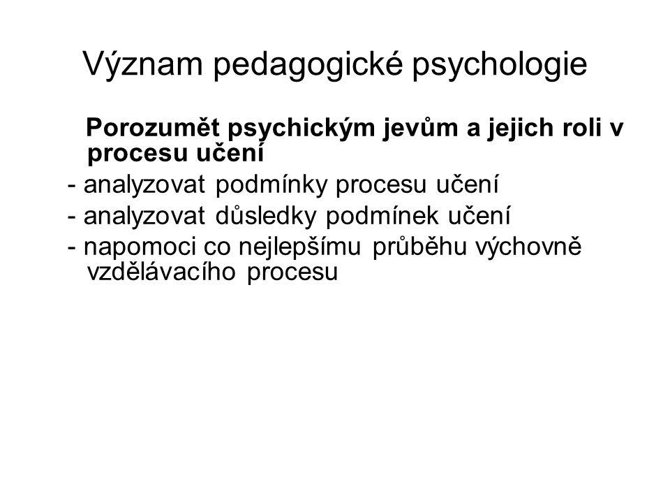 Význam pedagogické psychologie Porozumět psychickým jevům a jejich roli v procesu učení - analyzovat podmínky procesu učení - analyzovat důsledky podmínek učení - napomoci co nejlepšímu průběhu výchovně vzdělávacího procesu