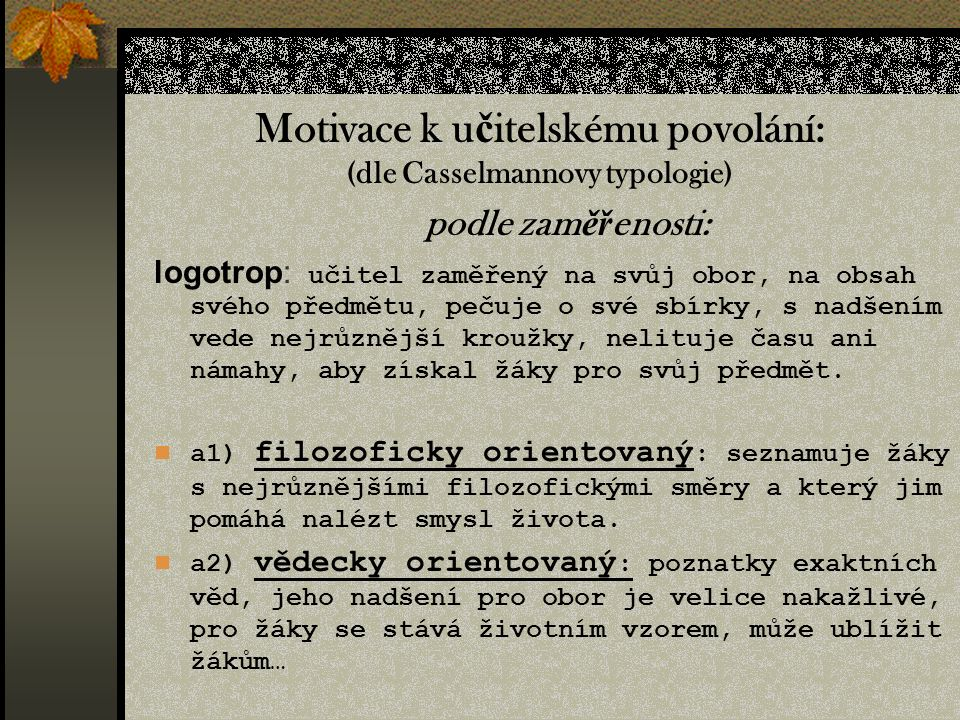 podle zam ěř enosti: paidotrop: učitel orientovaný spíše na žáky, na jejich problémy, zájmy apod.