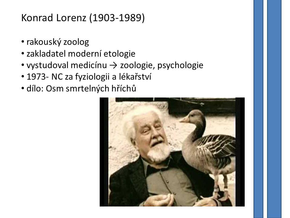 Konrad Lorenz (1903-1989) rakouský zoolog zakladatel moderní etologie vystudoval medicínu → zoologie, psychologie 1973- NC za fyziologii a lékařství dílo: Osm smrtelných hříchů