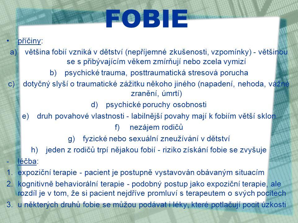 FOBIE příčiny: a)většina fobií vzniká v dětství (nepříjemné zkušenosti, vzpomínky) - většinou se s přibývajícím věkem zmírňují nebo zcela vymizí b)psychické trauma, posttraumatická stresová porucha c)dotyčný slyší o traumatické zážitku někoho jiného (napadení, nehoda, vážné zranění, úmrtí) d)psychické poruchy osobnosti e)druh povahové vlastnosti - labilnější povahy mají k fobiím větší sklon f)nezájem rodičů g)fyzické nebo sexuální zneužívání v dětství h)jeden z rodičů trpí nějakou fobií - riziko získání fobie se zvyšuje -léčba: 1.expoziční terapie - pacient je postupně vystavován obávaným situacím 2.kognitivně behaviorální terapie - podobný postup jako expoziční terapie, ale rozdíl je v tom, že si pacient nejdříve promluví s terapeutem o svých pocitech 3.u některých druhů fobie se můžou podávat i léky, které potlačují pocit úzkosti
