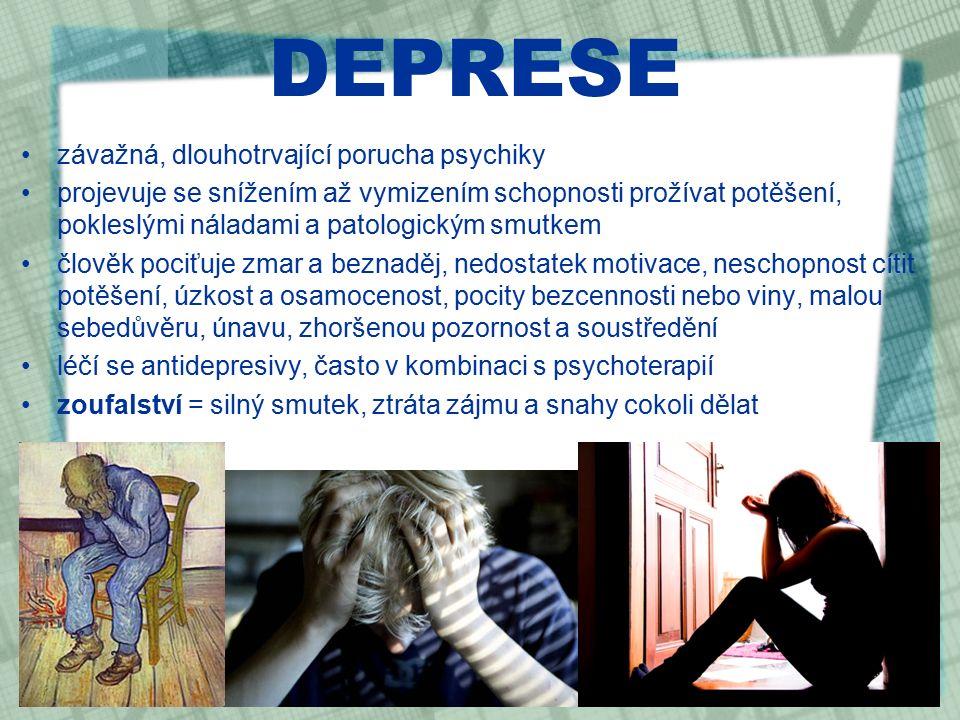 DEPRESE závažná, dlouhotrvající porucha psychiky projevuje se snížením až vymizením schopnosti prožívat potěšení, pokleslými náladami a patologickým smutkem člověk pociťuje zmar a beznaděj, nedostatek motivace, neschopnost cítit potěšení, úzkost a osamocenost, pocity bezcennosti nebo viny, malou sebedůvěru, únavu, zhoršenou pozornost a soustředění léčí se antidepresivy, často v kombinaci s psychoterapií zoufalství = silný smutek, ztráta zájmu a snahy cokoli dělat