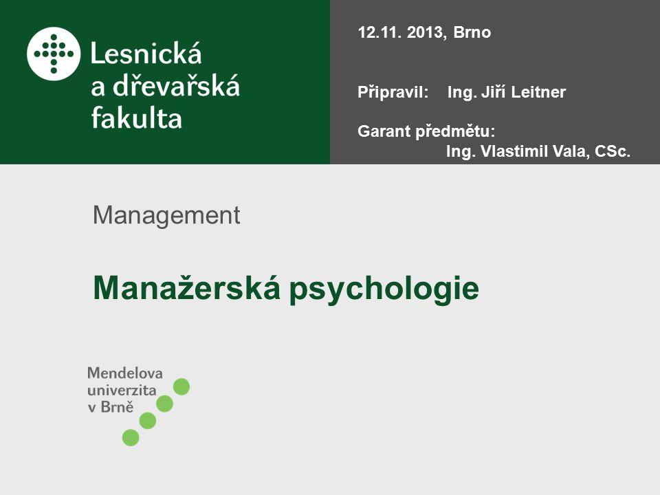 Manažerská psychologie Management 12.11. 2013, Brno Připravil: Ing. Jiří Leitner Garant předmětu: Ing. Vlastimil Vala, CSc.