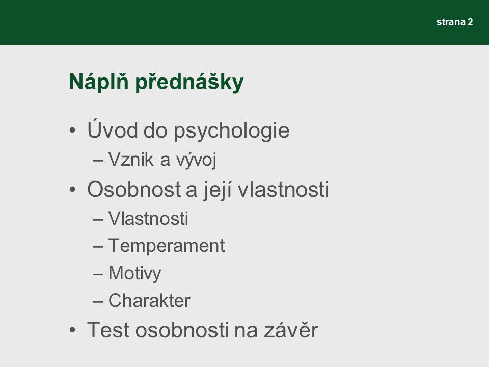 Náplň přednášky Úvod do psychologie –Vznik a vývoj Osobnost a její vlastnosti –Vlastnosti –Temperament –Motivy –Charakter Test osobnosti na závěr stra